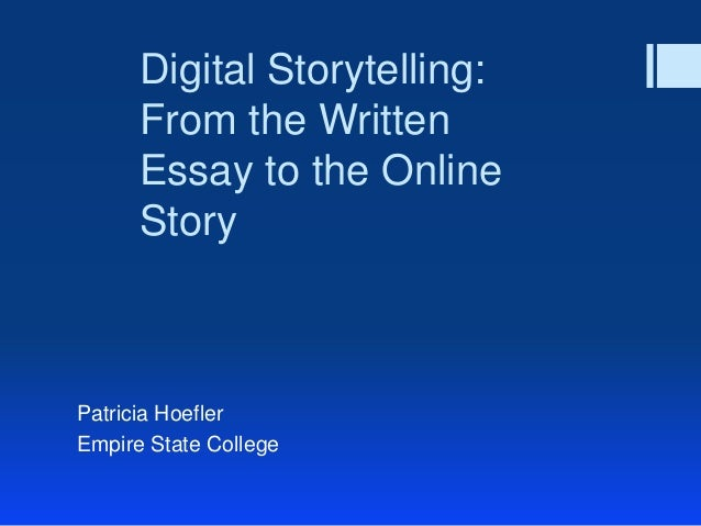 Digital Storytelling:      From the Written      Essay to the Online      StoryPatricia HoeflerEmpire State College