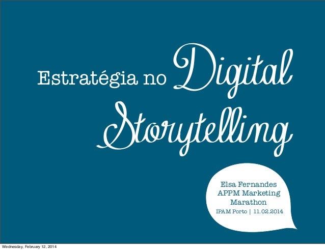 Digital Storytelling  Estratégia no  Elsa Fernandes APPM Marketing Marathon IPAM Porto | 11.02.2014  Wednesday, February 1...