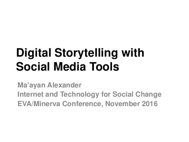 Digital Storytelling with Social Media Tools Ma'ayan Alexander Internet and Technology for Social Change EVA/Minerva Confe...