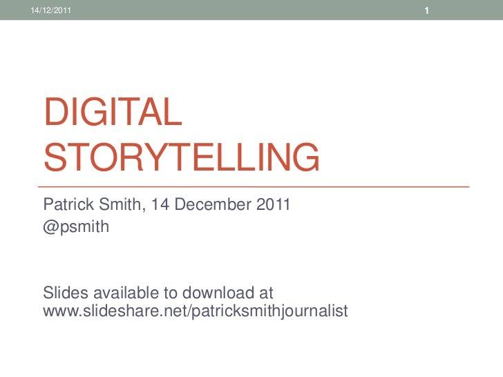 14/12/2011                                     1   DIGITAL   STORYTELLING   Patrick Smith, 14 December 2011   @psmith   Sl...