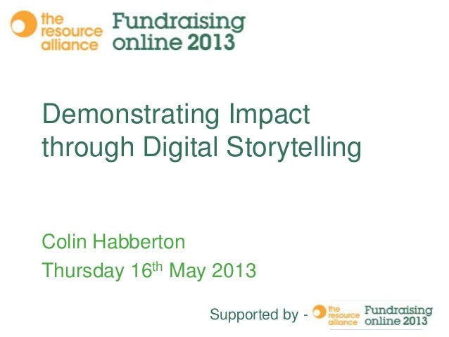 Demonstrating Impact through Digital Storytelling  Colin Habberton Thursday 16th May 2013 Supported by -