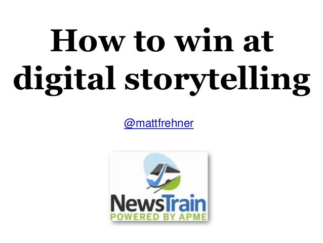 How to win at digital storytelling @mattfrehner