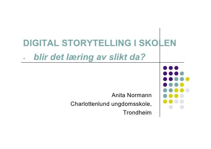 DIGITAL STORYTELLING I SKOLEN -   blir det læring av slikt da?                                Anita Normann              C...