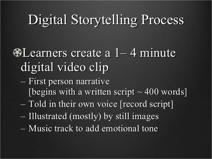 Digital Storytelling Process <ul><li>Learners create a 1– 4 minute digital video clip </li></ul><ul><ul><li>First person n...