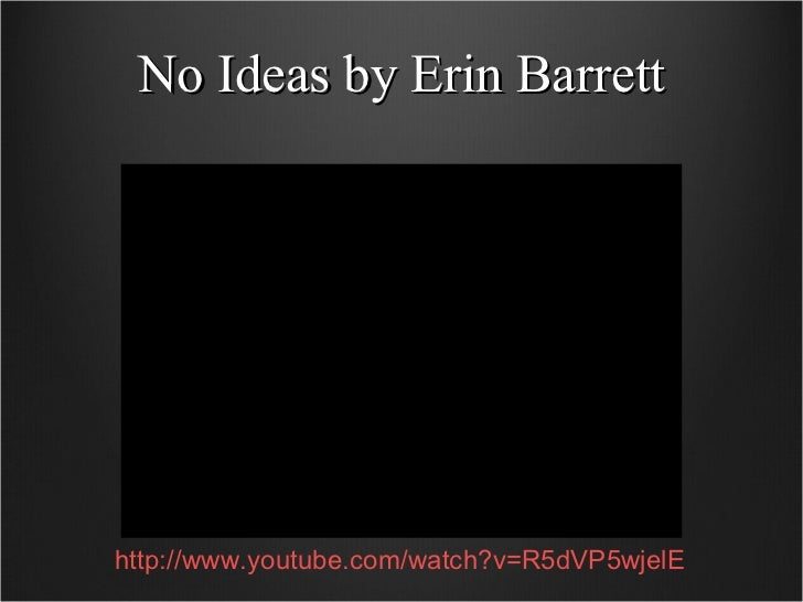 No Ideas by Erin Barrett http://www.youtube.com/watch?v=R5dVP5wjelE