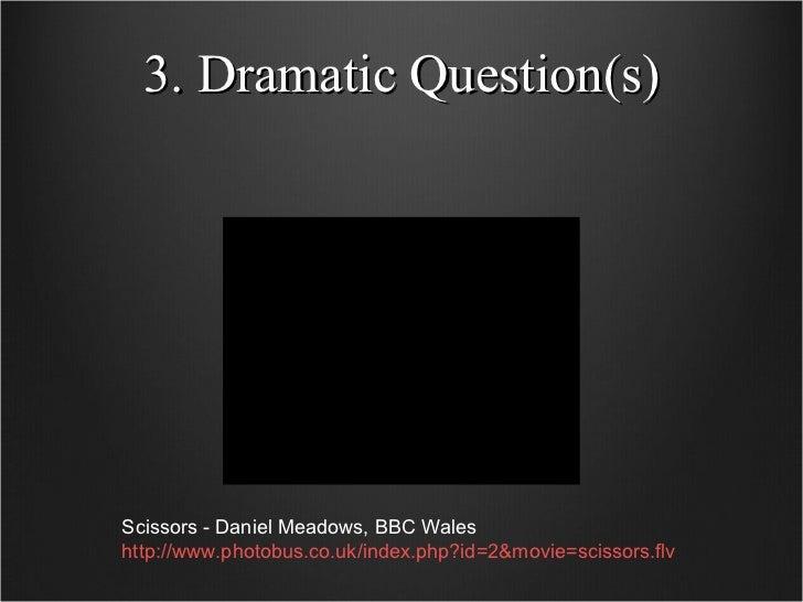 3. Dramatic Question(s) Scissors - Daniel Meadows, BBC Wales http://www.photobus.co.uk/index.php?id=2&movie=scissors.flv