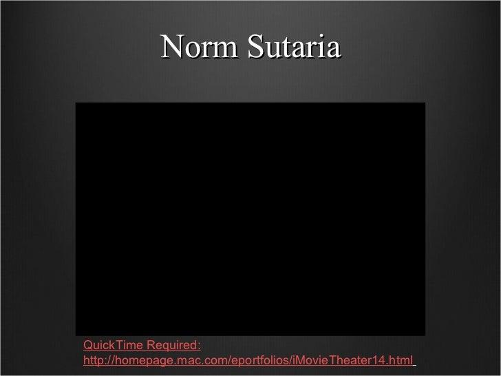 Norm Sutaria QuickTime Required: http://homepage.mac.com/eportfolios/iMovieTheater14.html