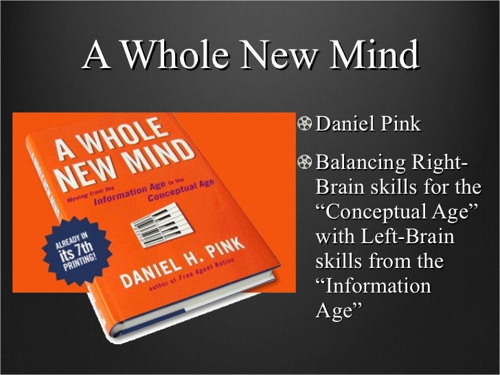 """A Whole New Mind <ul><li>Daniel Pink </li></ul><ul><li>Balancing Right-Brain skills for the """"Conceptual Age"""" with Left-Bra..."""