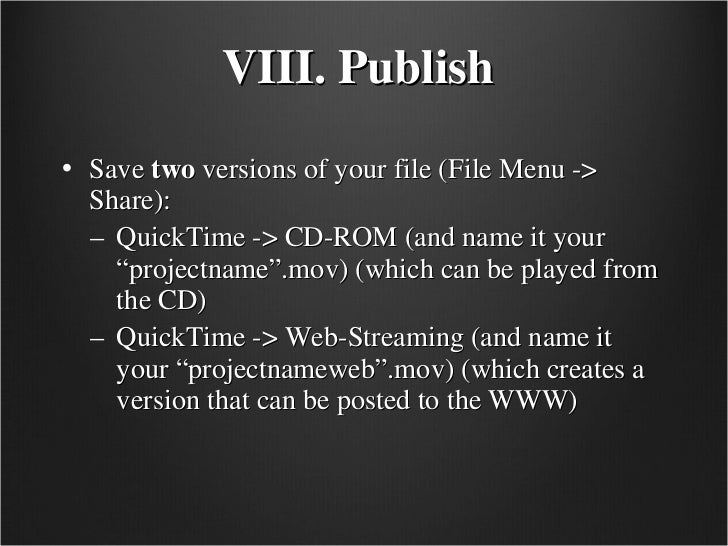 VIII. Publish   <ul><li>Save  two  versions of your file (File Menu -> Share): </li></ul><ul><ul><li>QuickTime -> CD-ROM (...
