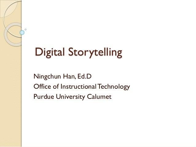 Digital Storytelling Ningchun Han, Ed.D Office of InstructionalTechnology Purdue University Calumet