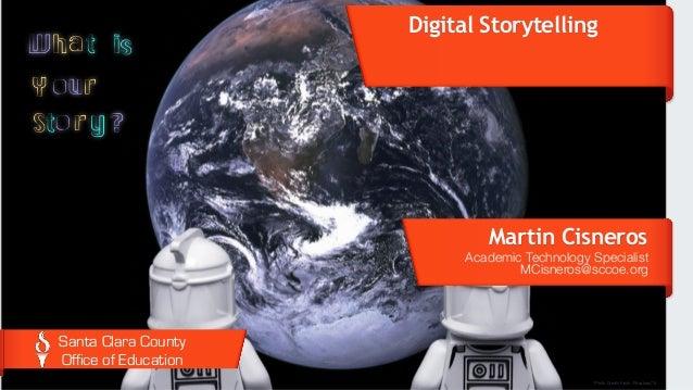 Digital Storytelling Martin Cisneros Academic Technology Specialist MCisneros@sccoe.org Santa Clara County Office of Educ...