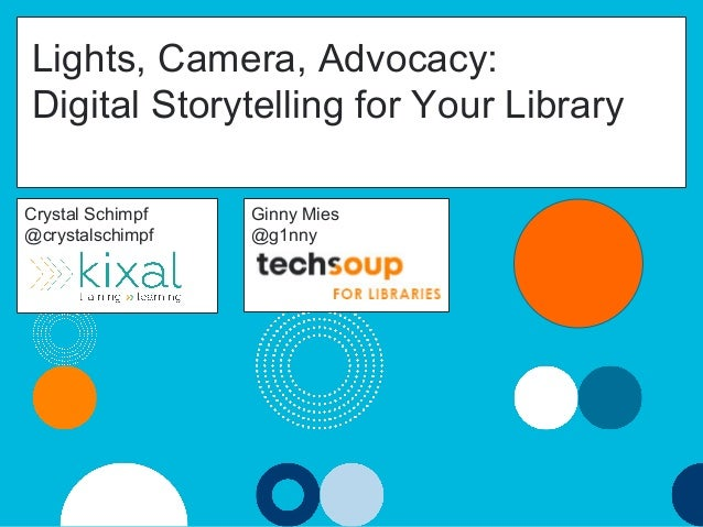 Lights, Camera, Advocacy: Digital Storytelling for Your Library #pla2016 #ts4libs Crystal Schimpf @crystalschimpf Ginny Mi...