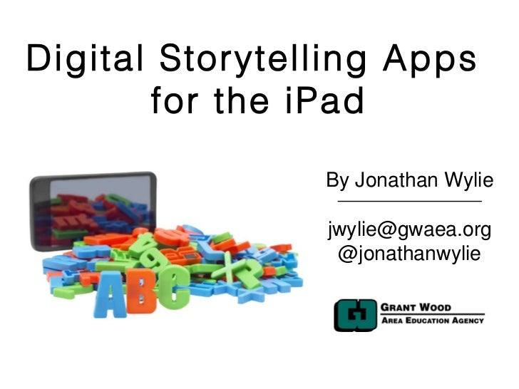 Digital Storytelling Apps       for the iPad                By Jonathan Wylie                jwylie@gwaea.org             ...