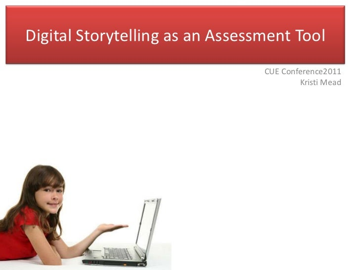 Digital Storytelling as an Assessment Tool                                 CUE Conference2011                             ...