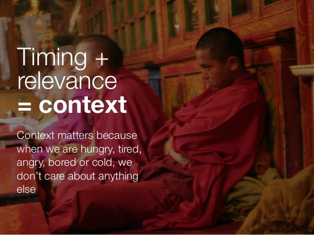 Context matters because when we are hungry, tired, angry, bored or cold, we don't care about anything else Timing + releva...