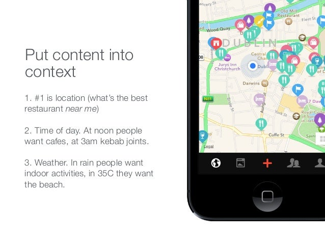 Put content into context 1. #1 is location (what's the best restaurant near me) 2. Time of day. At noon people want cafes,...