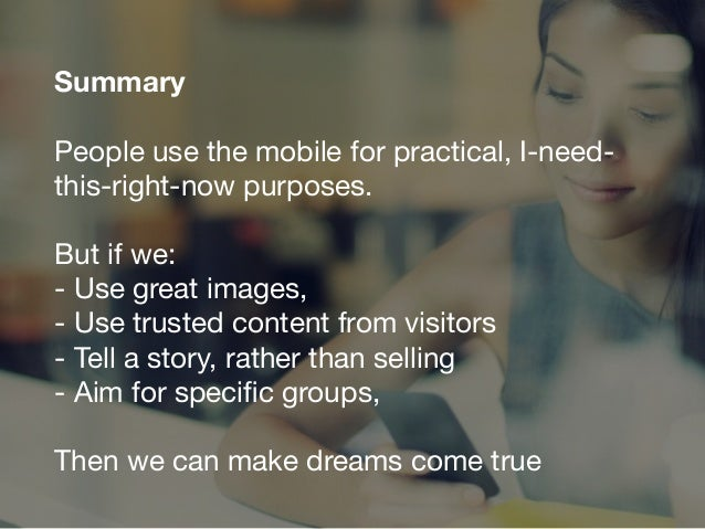 Summary People use the mobile for practical, I-need- this-right-now purposes.   But if we:  - Use great images,  - Use tru...