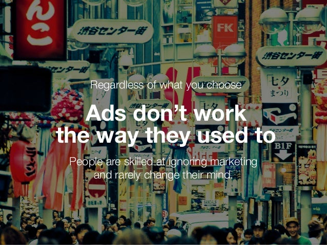 Regardless of what you choose Ads don't work the way they used to People are skilled at ignoring marketing and rarely chan...