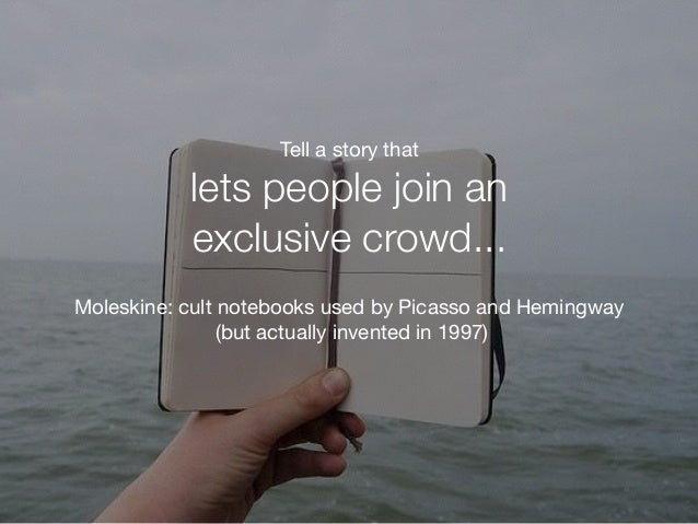 Moleskine: cult notebooks used by Picasso and Hemingway   (but actually invented in 1997) Tell a story that  lets people ...