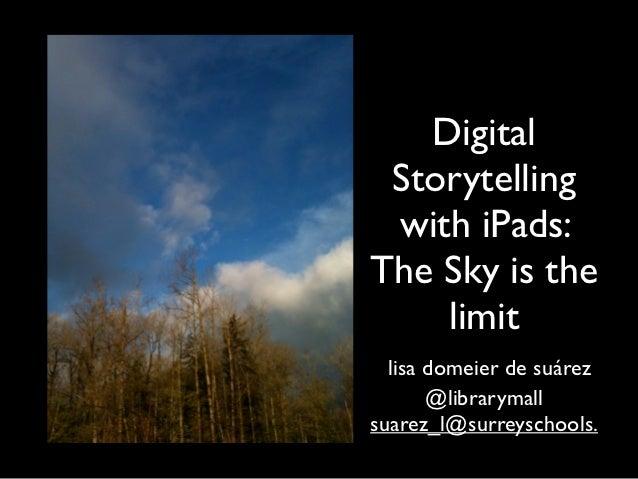 Digital Storytelling with iPads:The Sky is the    limit  lisa domeier de suárez       @librarymallsuarez_l@surreyschools.