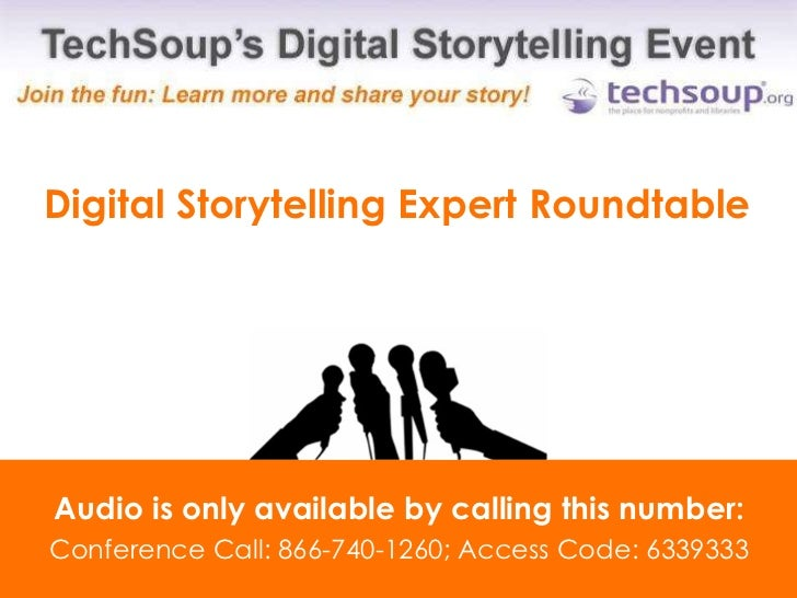 Digital Storytelling Expert Roundtable Audio is only available by calling this number: Conference Call: 866-740-1260; Acce...