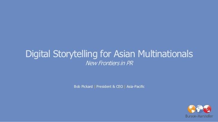 Digital Storytelling for Asian Multinationals                    New Frontiers in PR             Bob Pickard | President &...