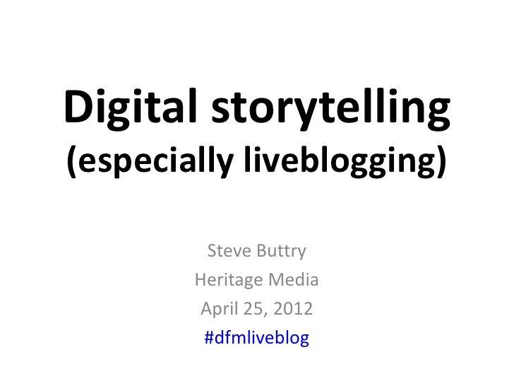 Digital storytelling(especially liveblogging)         Steve Buttry        Heritage Media        April 25, 2012         #df...