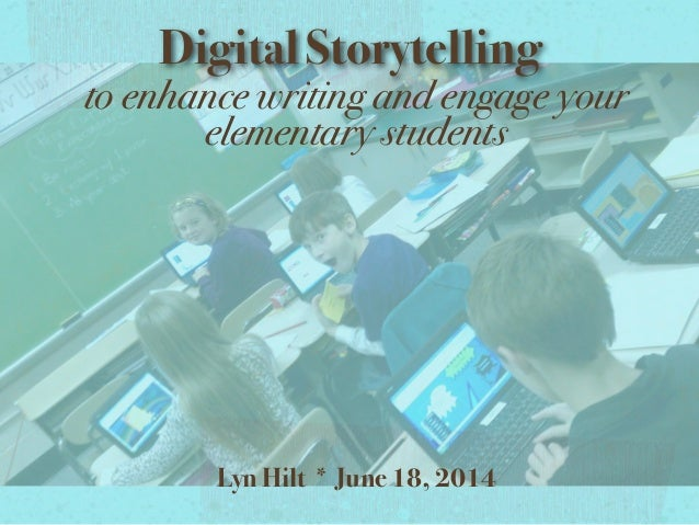 Digital Storytelling to enhance writing and engage your elementary students Lyn Hilt * June 18, 2014