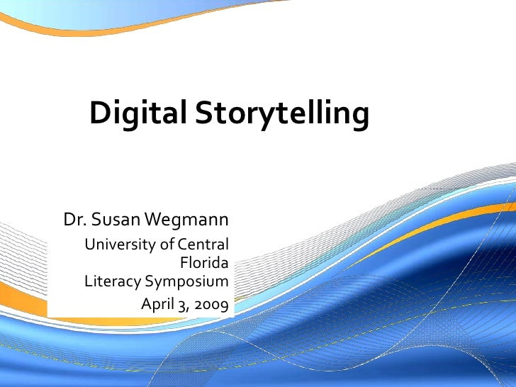Digital Storytelling  Dr. Susan Wegmann   University of Central                 Florida   Literacy Symposium           Apr...