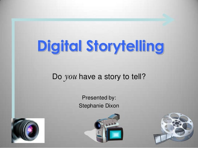 Digital StorytellingDo you have a story to tell?Presented by:Stephanie Dixon