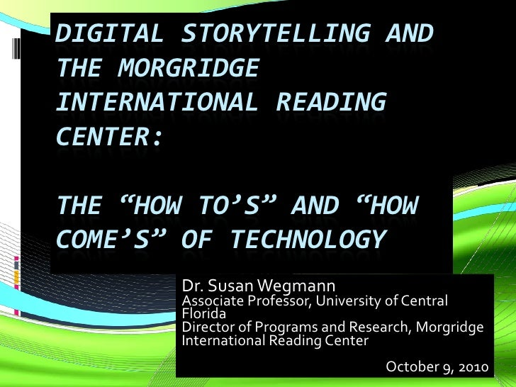 "Digital Storytelling and the Morgridge International Reading Center: The ""How to's"" and ""How Come's"" of Technology<br />Dr..."