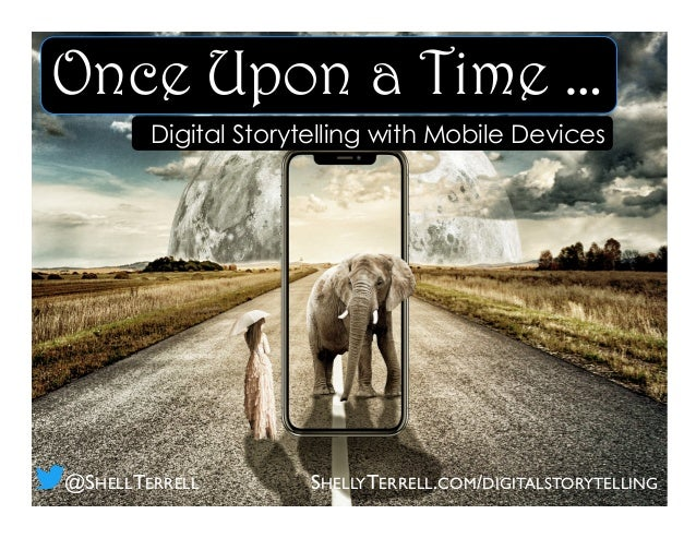 Once Upon a Time … Digital Storytelling with Mobile Devices SHELLYTERRELL.COM/DIGITALSTORYTELLING@SHELLTERRELL