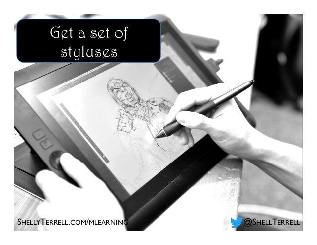 SHELLYTERRELL.COM/MLEARNING @SHELLTERRELL Get a set of styluses