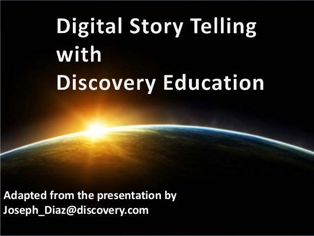 Digital Story TellingAdapted from the presentation byJoseph_Diaz@discovery.com