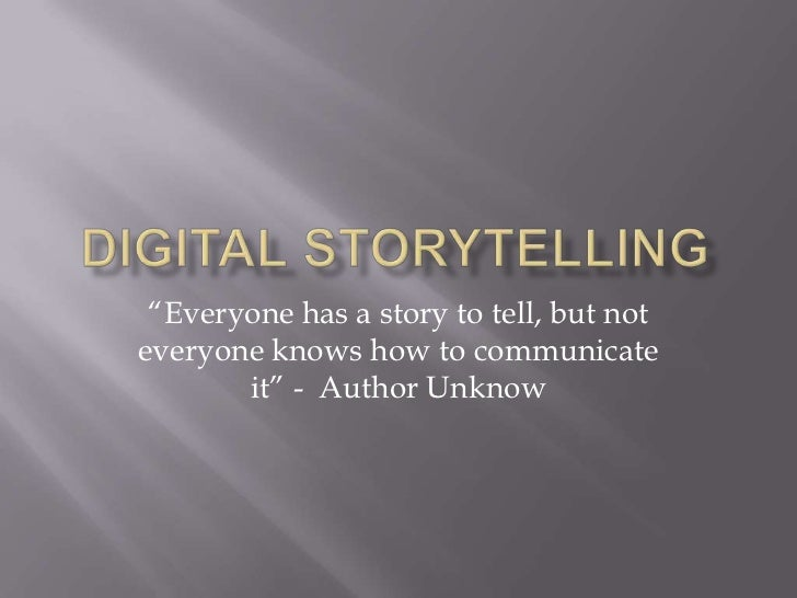 """Digital Storytelling<br />""""Everyone has a story to tell, but not everyone knows how to communicate it"""" -  Author Unknow<br />"""