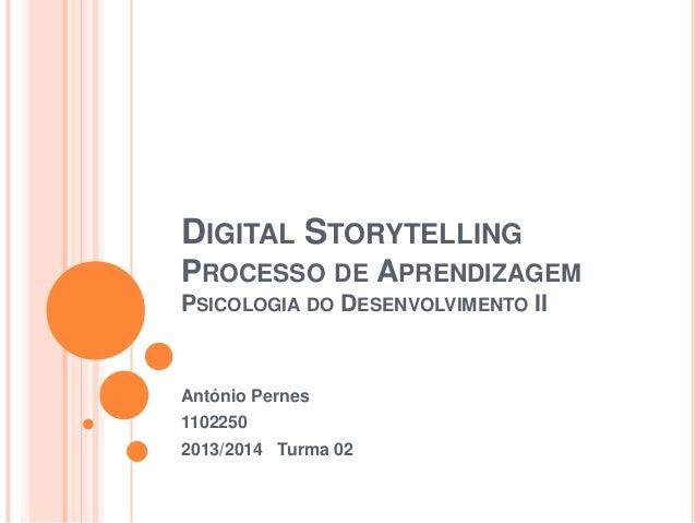 DIGITAL STORYTELLING PROCESSO DE APRENDIZAGEM PSICOLOGIA DO DESENVOLVIMENTO II  António Pernes 1102250 2013/2014 Turma 02