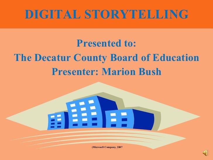 DIGITAL STORYTELLING <ul><li>Presented to: </li></ul><ul><li>The Decatur County Board of Education </li></ul><ul><li>Prese...