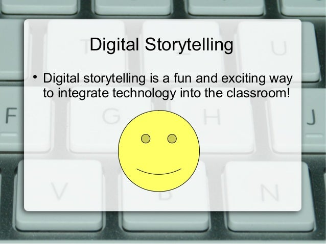 Digital Storytelling  Digital storytelling is a fun and exciting way to integrate technology into the classroom!