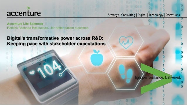 Digital's transformative power across R&D: Keeping pace with stakeholder expectations Accenture Life Sciences Rethink Resh...