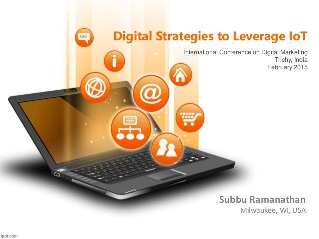 Digital Strategies to Leverage IoT Subbu Ramanathan Milwaukee, WI, USA International Conference on Digital Marketing Trich...