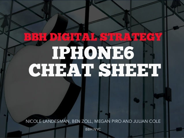 BBH DIGITAL STRATEGY  IPHONE6  CHEAT SHEET  NICOLE LANDESMAN, BEN ZOLL, MEGAN PIRO AND JULIAN COLE  BBH NYC