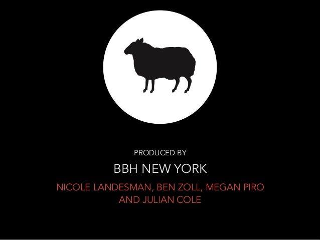 PRODUCED BY  BBH NEW YORK  NICOLE LANDESMAN, BEN ZOLL, MEGAN PIRO  AND JULIAN COLE