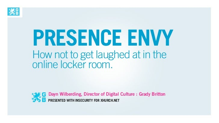 PRESENCE ENVYHow not to get laughed at in theonline locker room.   Dayn Wilberding, Director of Digital Culture : Grady Br...