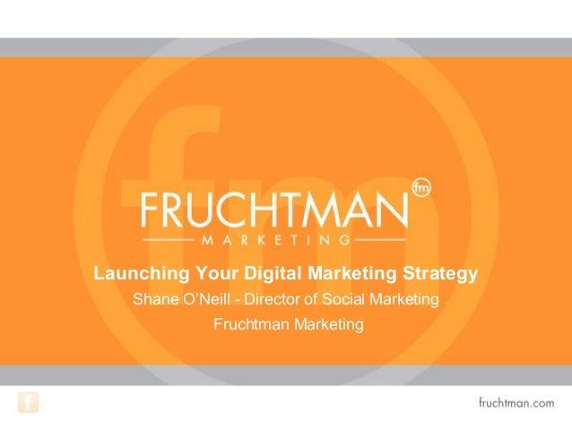 Launching Your Digital Marketing StrategyShane O'Neill - Director of Social MarketingFruchtman Marketing