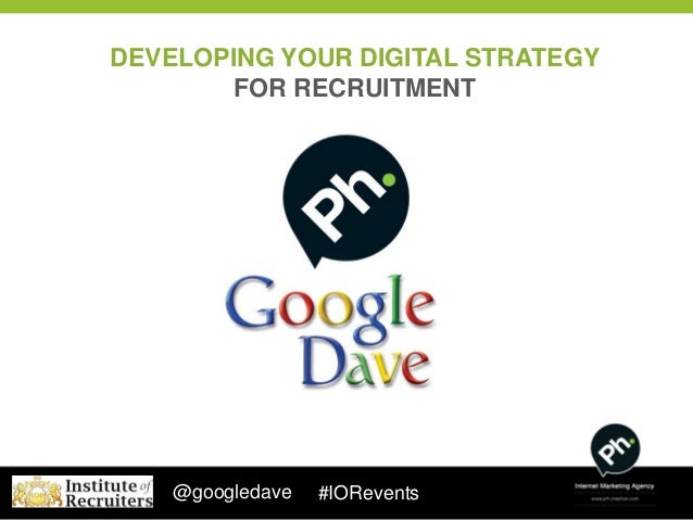DEVELOPING YOUR DIGITAL STRATEGY        FOR RECRUITMENT    @googledave   #IORevents