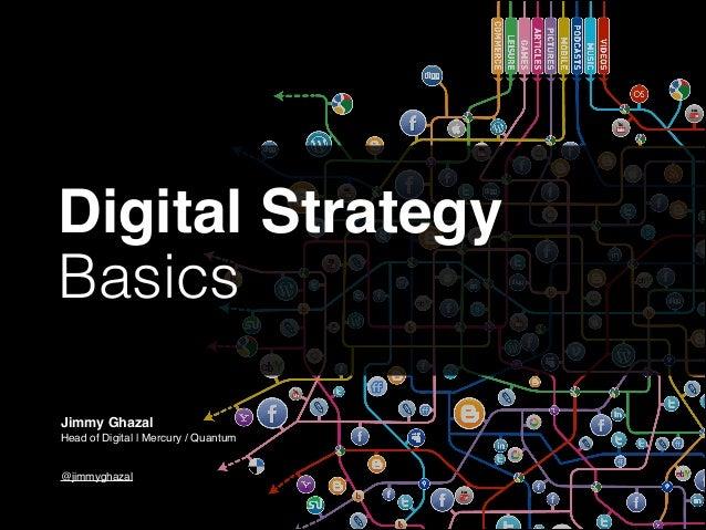 Digital Strategy! Basics Jimmy Ghazal! Head of Digital | Mercury / Quantum!  ! !  @jimmyghazal