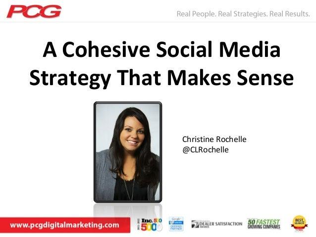 A Cohesive Social MediaStrategy That Makes Sense              Christine Rochelle              @CLRochelle