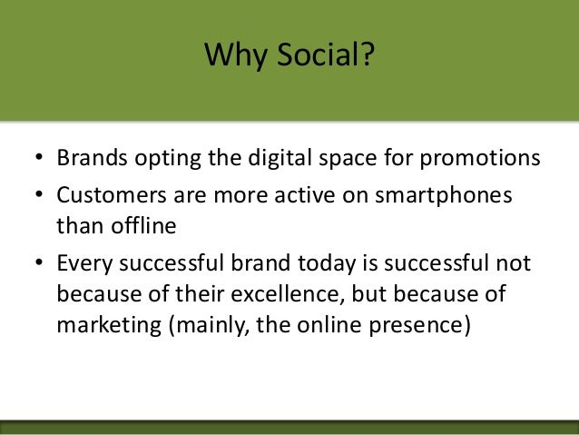 Why Social? • Brands opting the digital space for promotions • Customers are more active on smartphones than offline • Eve...