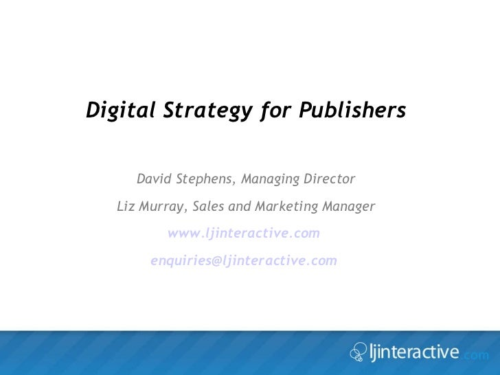 Digital Strategy for Publishers David Stephens, Managing Director Liz Murray, Sales and Marketing Manager www.ljinteractiv...