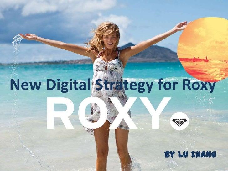 Digital Strategy for RoxyNew Digital Strategy for Roxy              Lu Zhang                          by Lu Zhang